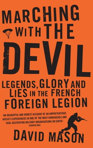Marching with the Devil Legends,  Glory and Lies in the French Foreign Legion