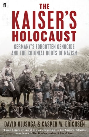The Kaiser's Holocaust Germany's Forgotten Genocide and the Colonial Roots of Nazism