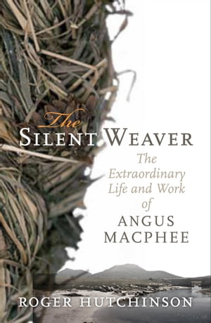 The Silent Weaver The Extraordinary Life and Work of Angus MacPhee