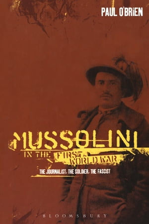 Mussolini in the First World War The Journalist,  the Soldier,  the Fascist