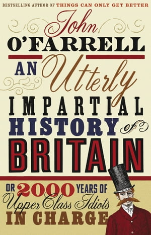 An Utterly Impartial History of Britain (or 2000 Years Of Upper Class Idiots In Charge)