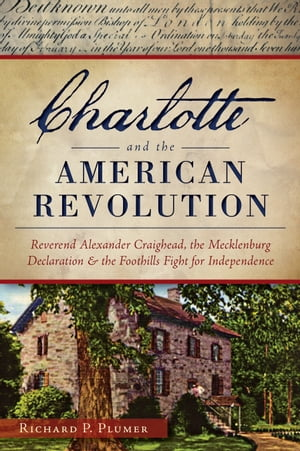 Charlotte and the American Revolution Reverend Alexander Craighead,  the Mecklenburg Declaration and the Foothills Fight for Independence