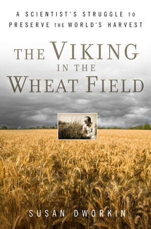 The Viking in the Wheat Field A Scientist's Struggle to Preserve the World's Harvest