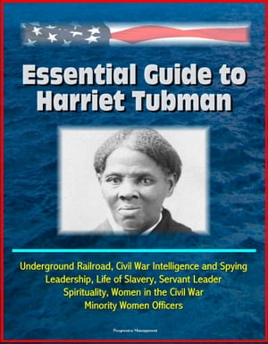 Essential Guide to Harriet Tubman: Underground Railroad,  Civil War Intelligence and Spying,  Leadership,  Life of Slavery,  Servant Leader,  Spirituality,