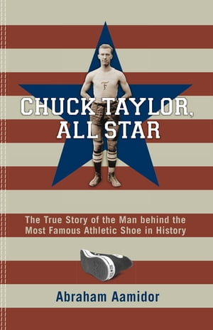 Chuck Taylor,  All Star The True Story of the Man behind the Most Famous Athletic Shoe in History