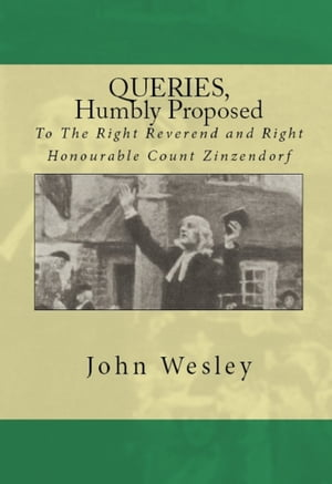 Queries,  humbly proposed,  to the Right Reverend and Right Honourable Count Zinzendorf