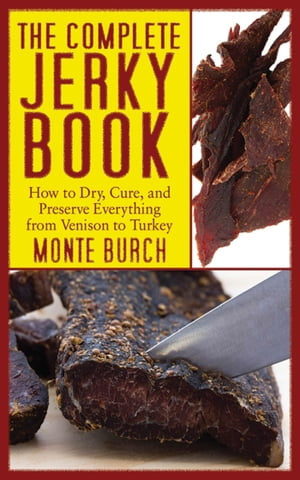 The Complete Jerky Book How to Dry,  Cure,  and Preserve Everything from Venison to Turkey