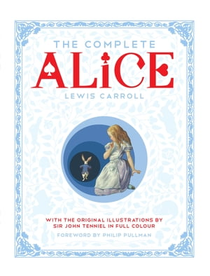 The Complete Alice Alice's Adventures in Wonderland and Through the Looking-Glass and What Alice Found There