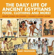 The Daily Life of Ancient Egyptians : Food, Clothing and More! - History Stories for Children | Children's Ancient History
