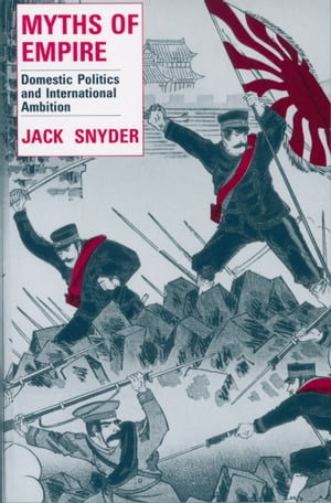 Myths of Empire Domestic Politics and International Ambition