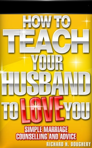 How To Teach Your Husband to Love You: Simple Marriage Counseling and Advice Men,  Romance & Reality,  #1