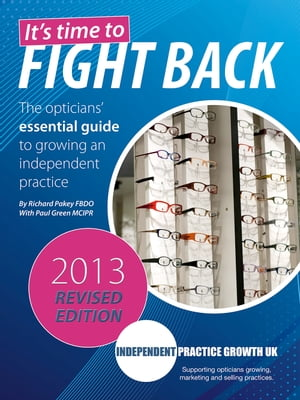 It's Time to Fight Back (2013 revised edition) The opticians' essential guide to growing an independent practice