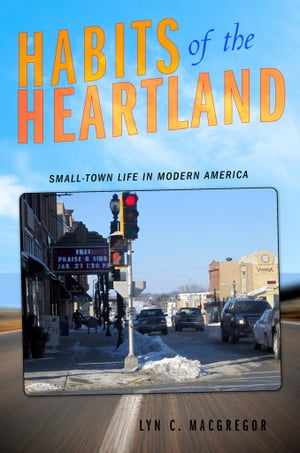 Habits of the Heartland Small-Town Life in Modern America