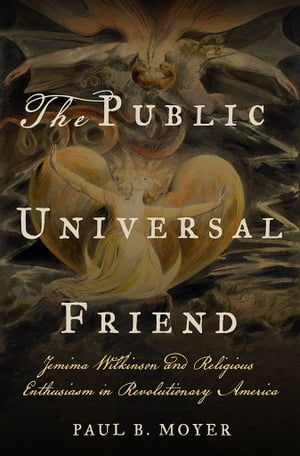 The Public Universal Friend Jemima Wilkinson and Religious Enthusiasm in Revolutionary America