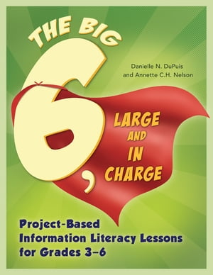Big6,  Large and in Charge: Project-Based Information Literacy Lessons for Grades 3?6 Project-Based Information Literacy Lessons for Grades 3�??6