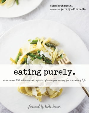 Eating Purely More Than 100 All-Natural,  Organic,  Gluten-Free Recipes for a Healthy Life