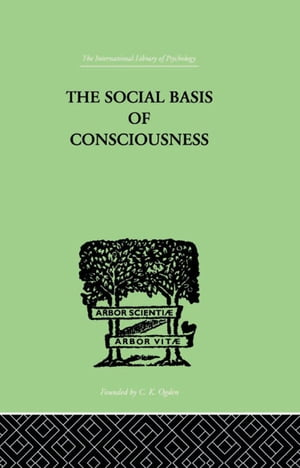 The Social Basis Of Consciousness A STUDY IN ORGANIC PSYCHOLOGY Based upon a Synthetic and Societal