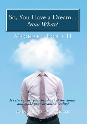 So,  You Have a Dream...Now What? It?s time to get your head out of the clouds and make your dreams a reality!