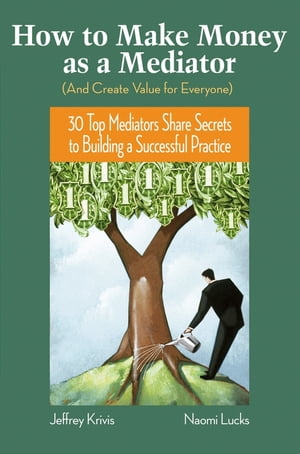 How To Make Money as a Mediator (And Create Value for Everyone) 30 Top Mediators Share Secrets to Building a Successful Practice