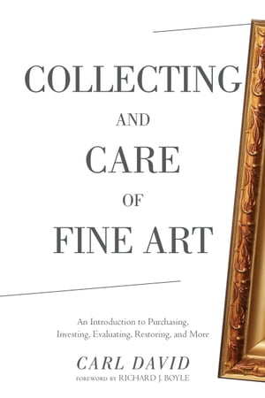 Collecting and Care of Fine Art An Introduction to Purchasing,  Investing,  Evaluating,  Restoring,  and More
