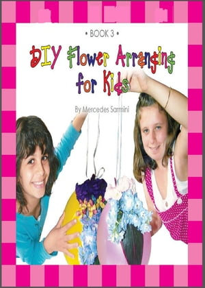 DIY Flower Arranging for Kids: Book 3