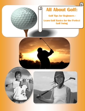 All About Golf: Golf Tips for Beginners - Learn Golf Basics for the Perfect Golf Swing Golf Instruction on How to Play Golf- Learn to Improve Golf Swi