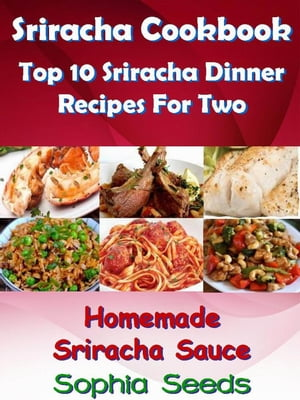 Sriracha Cookbook: Top 10 Sriracha Dinner Recipes For Two with Homemade Sriracha Sauce Easy Cooking Recipes
