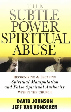 Subtle Power of Spiritual Abuse,  The Recognizing and Escaping Spiritual Manipulation and False Spiritual Authority Within the Church