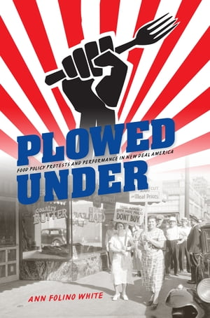 Plowed Under Food Policy Protests and Performance in New Deal America