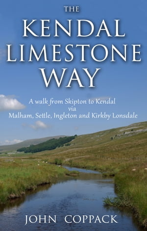 The Kendal Limestone Way A walk from Skipton to Kendal via Malham,  Settle,  Ingleton and Kirkby Lonsdale