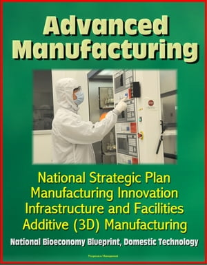 Advanced Manufacturing: National Strategic Plan,  Manufacturing Innovation,  Infrastructure and Facilities,  Additive (3D) Manufacturing,  National Bioeco