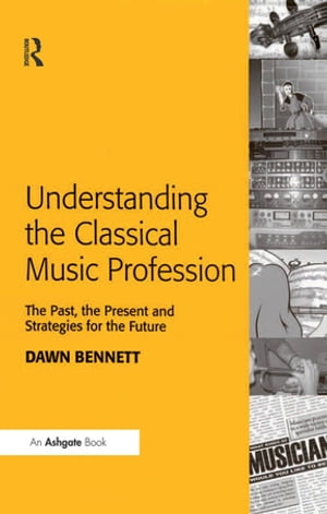 Understanding the Classical Music Profession The Past,  the Present and Strategies for the Future