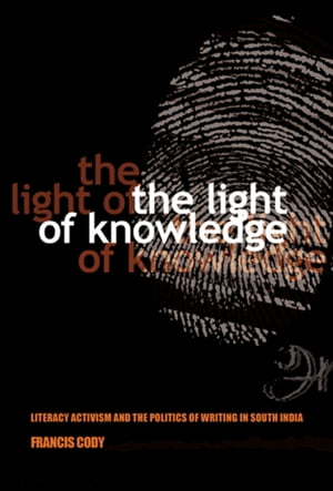 The Light of Knowledge Literacy Activism and the Politics of Writing in South India