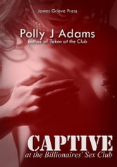 Polly J Adams - Captive at the Billionaires' Sex Club (billionaire domination and submission erotica: a story of alpha males, bdsm, bondage, dubcon, set at a sex club for the super-wealthy)