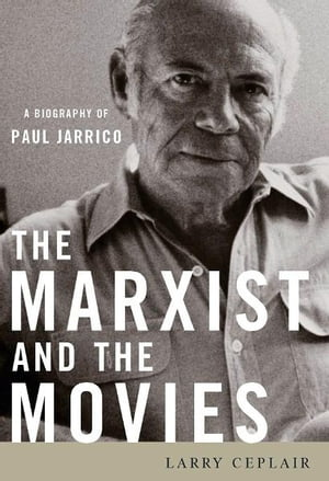 The Marxist and the Movies A Biography of Paul Jarrico