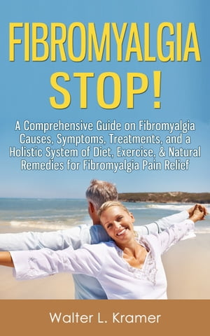 Fibromyalgia STOP! - A Comprehensive Guide on Fibromyalgia Causes,  Symptoms,  Treatments,  and a Holistic System of Diet,  Exercise,  & Natural Remedies f