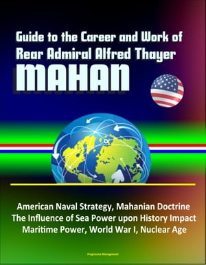 Guide to the Career and Work of Rear Admiral Alfred Thayer Mahan: American Naval Strategy,  Mahanian Doctrine,  The Influence of Sea Power upon History
