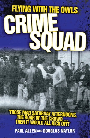 Flying with the Owls Crime Squad 'Those Mad Saturday Afternoons,  the Roar of the Crowd...Then It Would All Kick Off!'