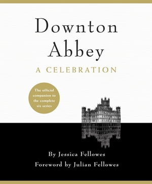 Downton Abbey - A Celebration The Official Companion to All Six Series