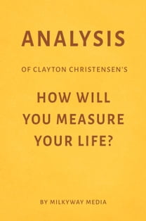 Analysis of Clayton Christensen's How Will You Measure Your Life? by Milkyway Media
