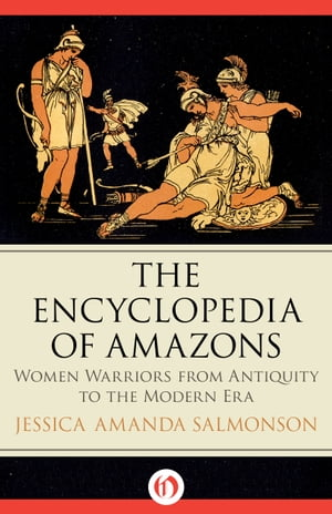 The Encyclopedia of Amazons Women Warriors from Antiquity to the Modern Era