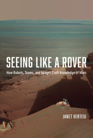 Seeing Like a Rover How Robots,  Teams,  and Images Craft Knowledge of Mars