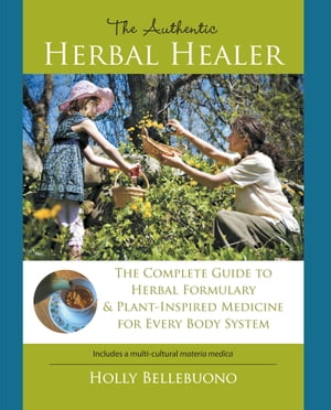 The Authentic Herbal Healer The Complete Guide to Herbal Formulary & Plant-Inspired Medicine for Every Body System