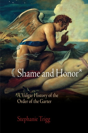 Shame and Honor A Vulgar History of the Order of the Garter