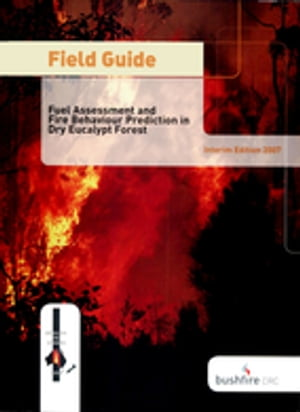 Field Guide: Fire in Dry Eucalypt Forest Fuel Assessment and Fire Behaviour Prediction in Dry Eucalypt Forest