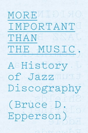 More Important Than the Music A History of Jazz Discography
