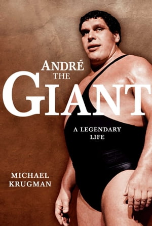 Andre the Giant A Legendary Life