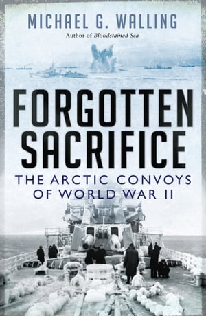 Forgotten Sacrifice The Arctic Convoys of World War II