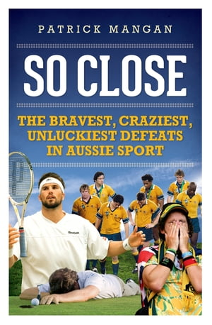 So Close Bravest,  craziest,  unluckiest defeats in Aussie sport