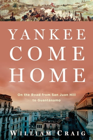 Yankee Come Home: On the Road from San Juan Hill to Guant?namo On the Road from San Juan Hill to Guant�namo